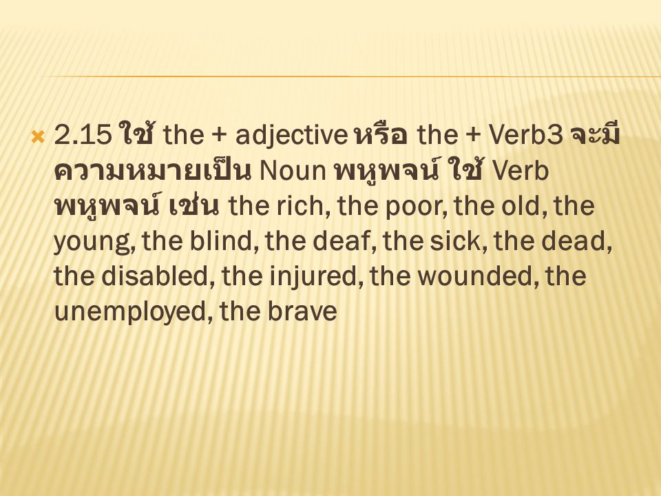 2.15 ใช้ the + adjective หรือ the + Verb3 จะมีความหมายเป็น Noun พหูพจน์ ใช้ Verb พหูพจน์ เช่น the rich, the poor, the old, the young, the blind, the deaf, the sick, the dead, the disabled, the injured, the wounded, the unemployed, the brave