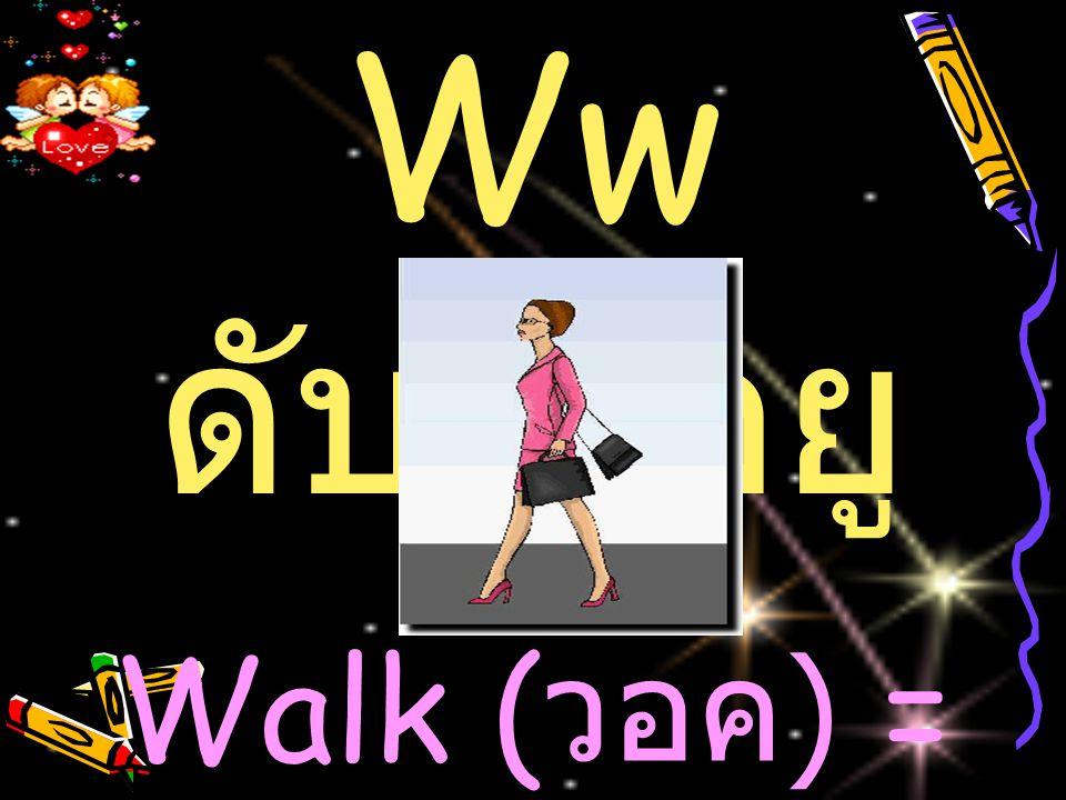 Ww ดับเบิ้ลยู Walk (วอค) = เดิน