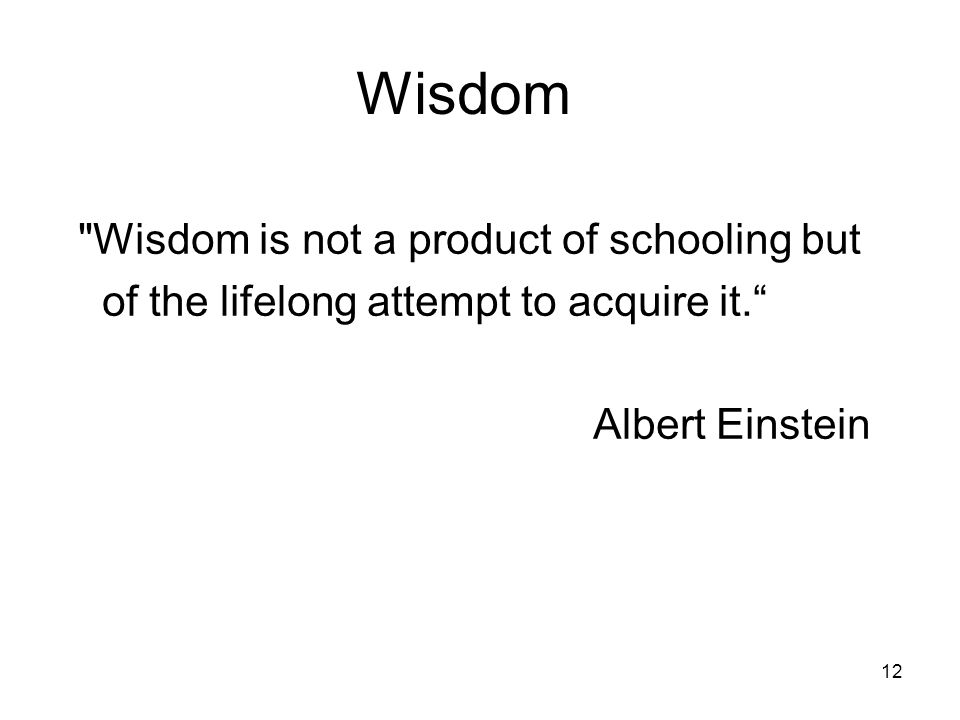 Wisdom Wisdom is not a product of schooling but