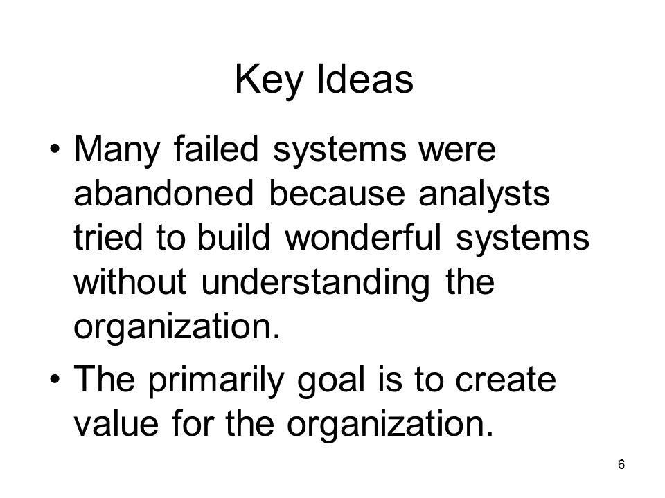 Key Ideas Many failed systems were abandoned because analysts tried to build wonderful systems without understanding the organization.
