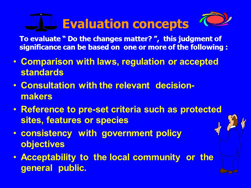 Evaluation concepts To evaluate Do the changes matter , this judgment of significance can be based on one or more of the following :