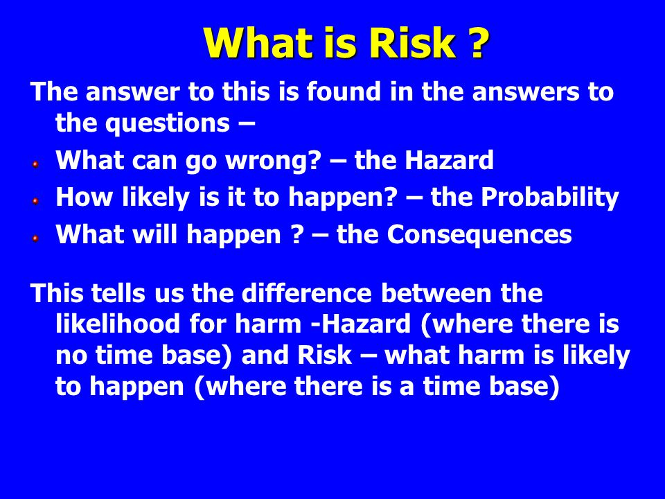 What is Risk The answer to this is found in the answers to the questions – What can go wrong – the Hazard.