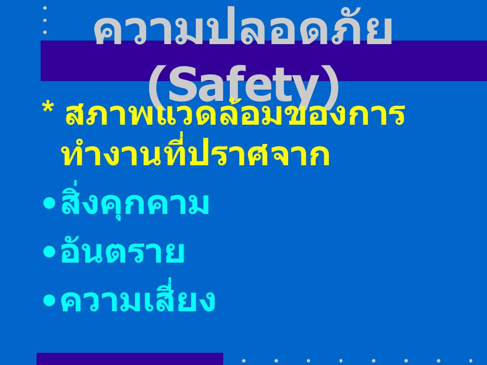 ความปลอดภัย (Safety) * สภาพแวดล้อมของการทำงานที่ปราศจาก สิ่งคุกคาม