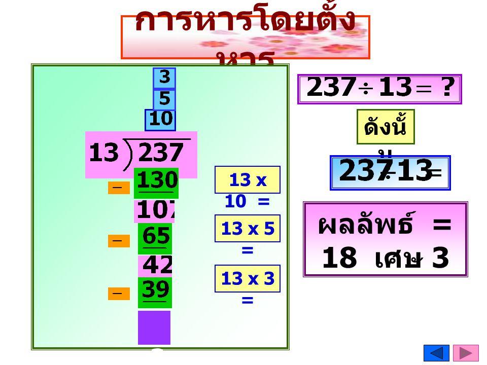การหารโดยตั้งหาร ผลลัพธ์ = 18 เศษ 3 3 ดังนั้น 13 x 10 = 13 x 5 =