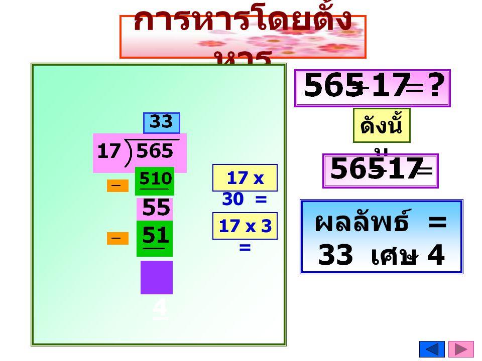 การหารโดยตั้งหาร ดังนั้น 17 x 30 = ผลลัพธ์ = 33 เศษ 4 17 x 3 = 4