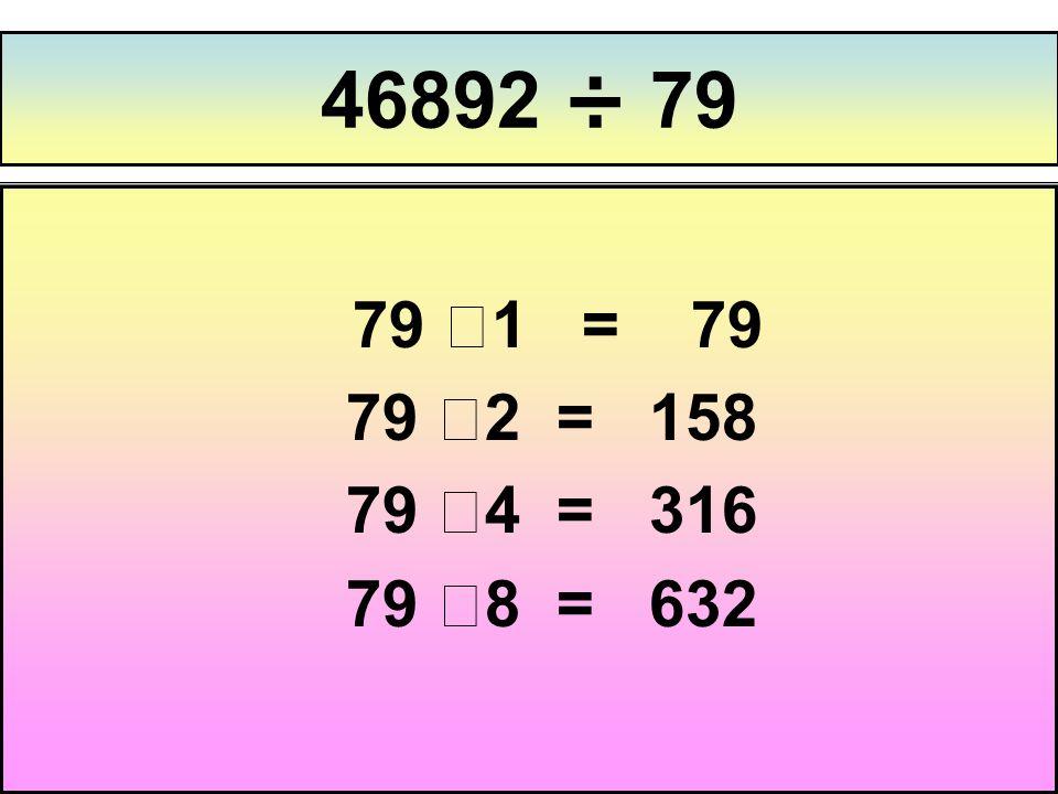 46892 ÷ 79 79 ⅹ1 = 79 79 ⅹ2 = 158 79 ⅹ4 = 316 79 ⅹ8 = 632