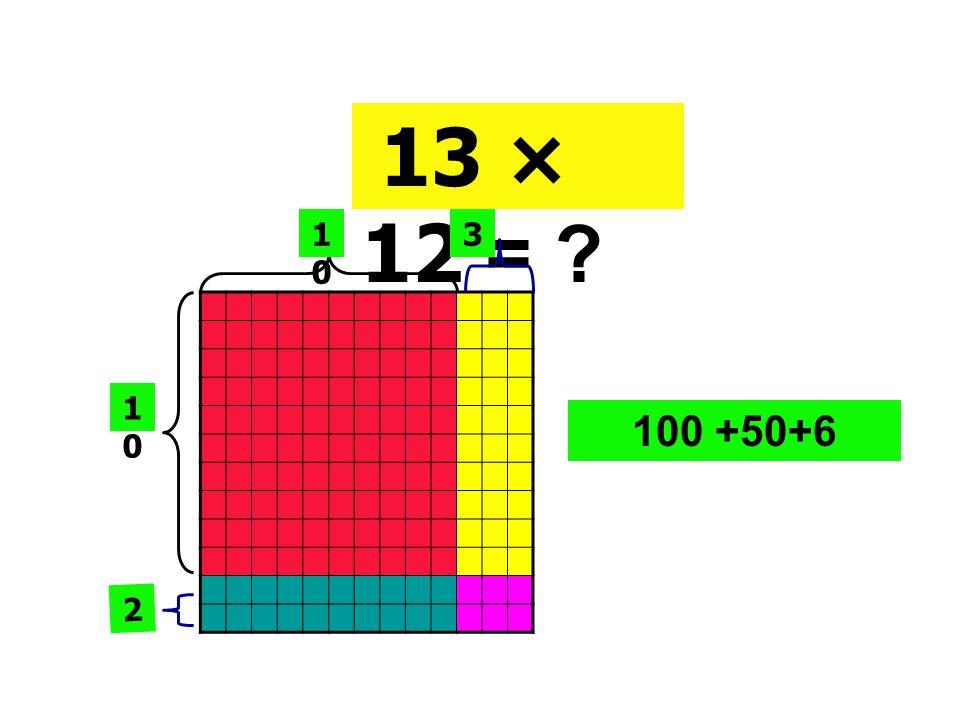 13 × 12 = 10 3 10 100 +50+6 2