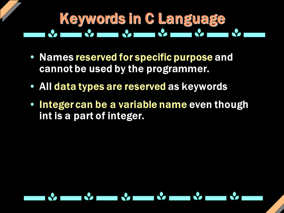 Keywords in C Language Names reserved for specific purpose and cannot be used by the programmer. All data types are reserved as keywords.