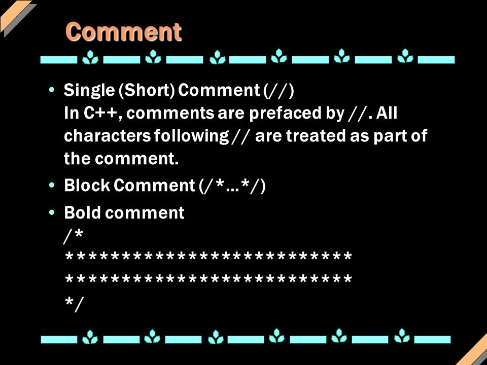 Comment Single (Short) Comment (//) In C++, comments are prefaced by //. All characters following // are treated as part of the comment.