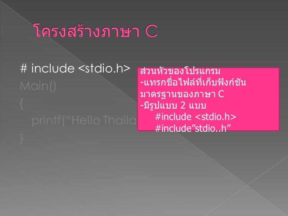 โครงสร้างภาษา C # include <stdio.h> Main() { printf( Hello Thailand ); } ส่วนหัวของโปรแกรม. แทรกชื่อไฟล์ที่เก็บฟังก์ชันมาตรฐานของภาษา C.