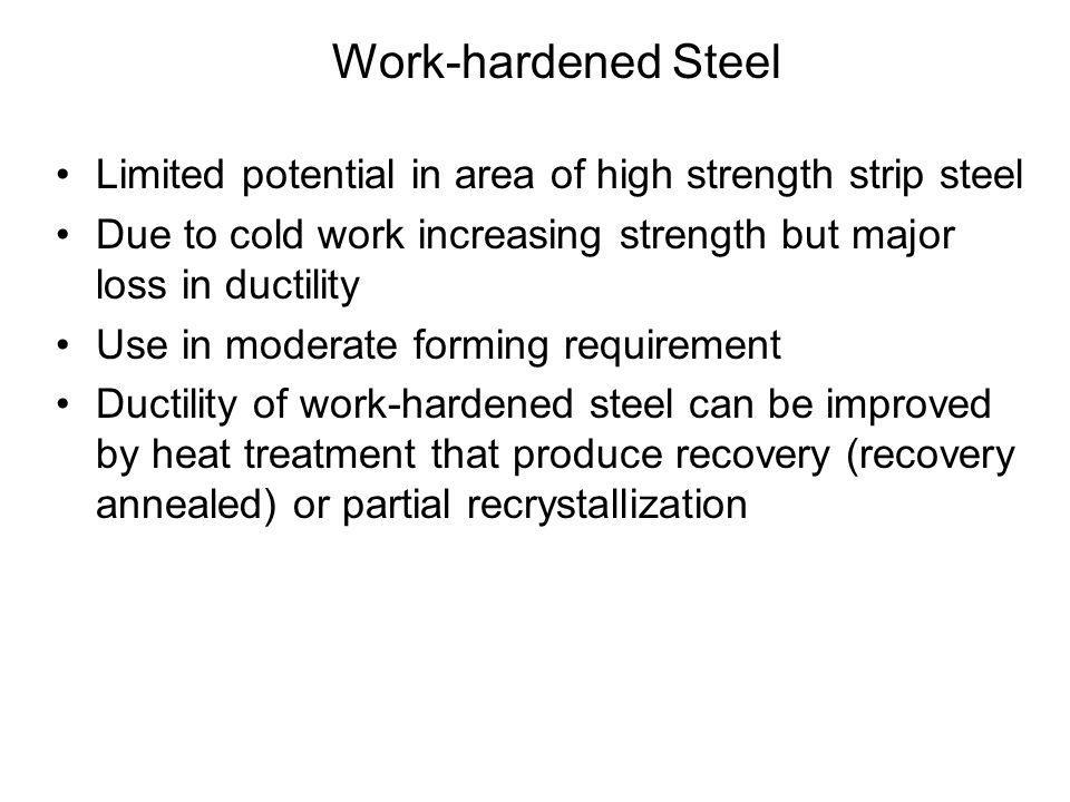 Work-hardened Steel Limited potential in area of high strength strip steel. Due to cold work increasing strength but major loss in ductility.