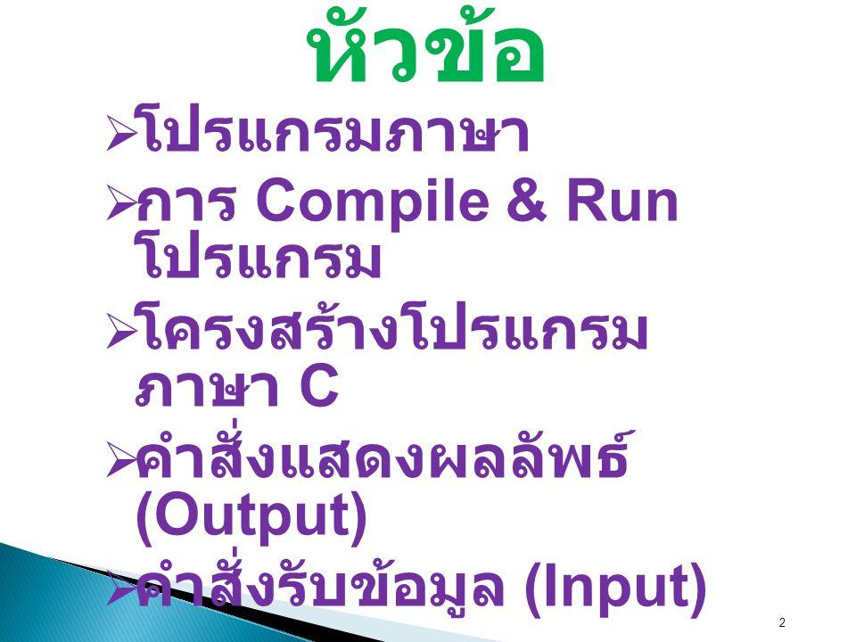 หัวข้อ โปรแกรมภาษา การ Compile & Run โปรแกรม โครงสร้างโปรแกรมภาษา C