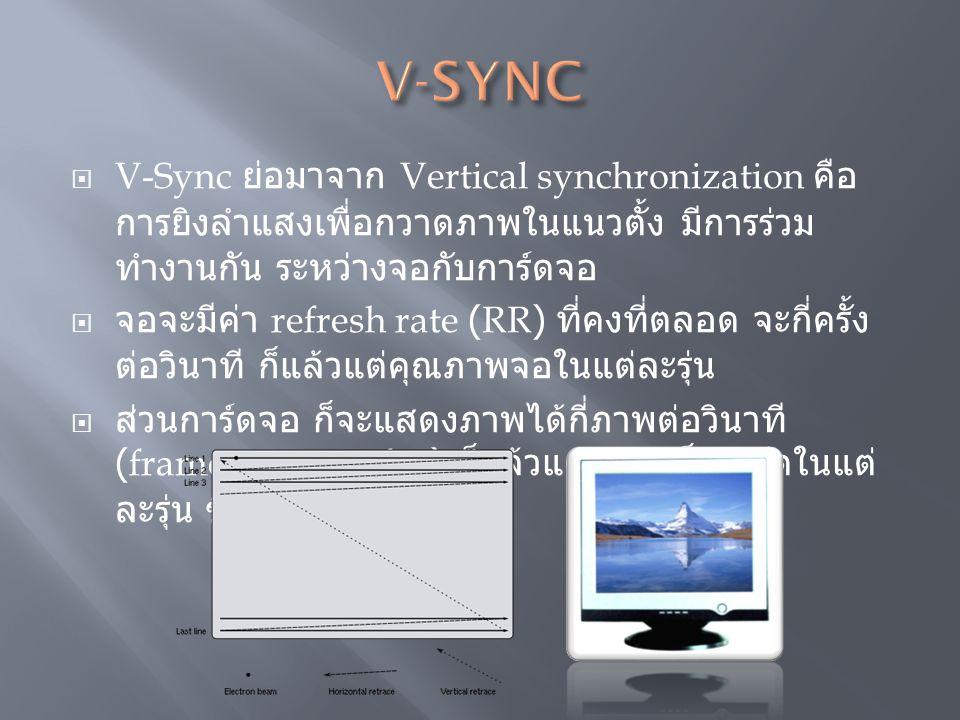 V-SYNC V-Sync ย่อมาจาก Vertical synchronization คือ การยิงลำแสงเพื่อกวาดภาพในแนวตั้ง มีการร่วมทำงานกัน ระหว่างจอกับการ์ดจอ.