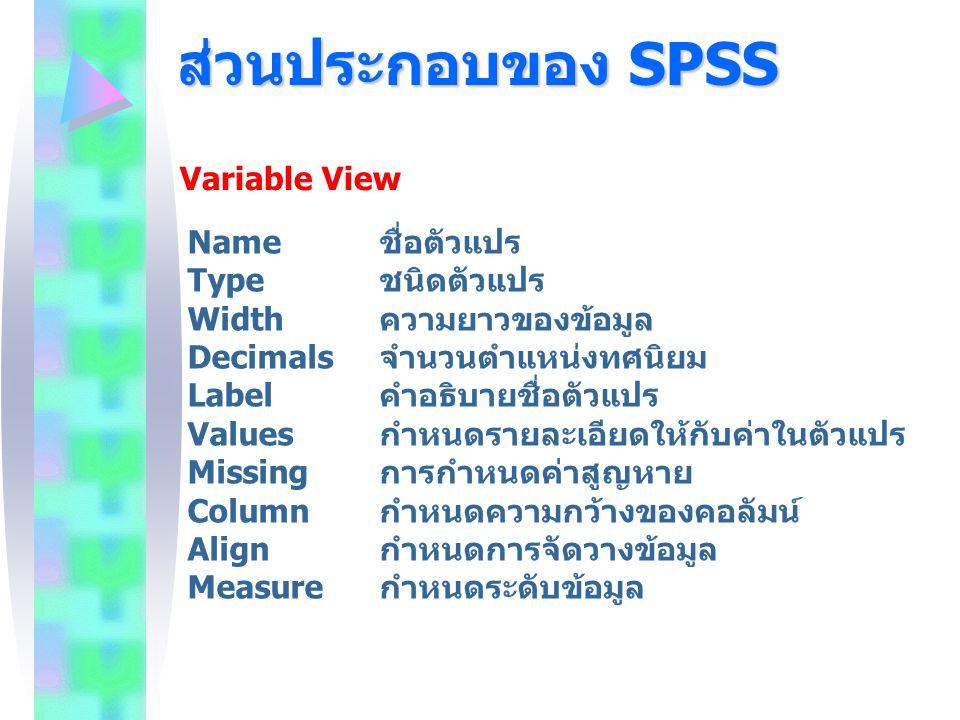 ส่วนประกอบของ SPSS Variable View Name ชื่อตัวแปร Type ชนิดตัวแปร