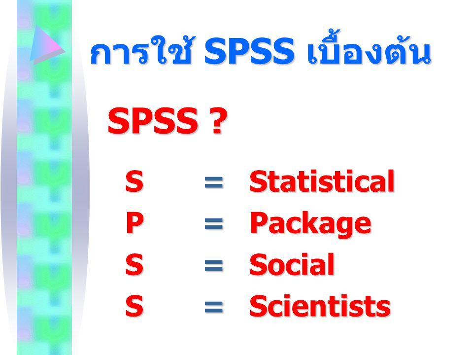การใช้ SPSS เบื้องต้น SPSS S = Statistical P = Package S = Social