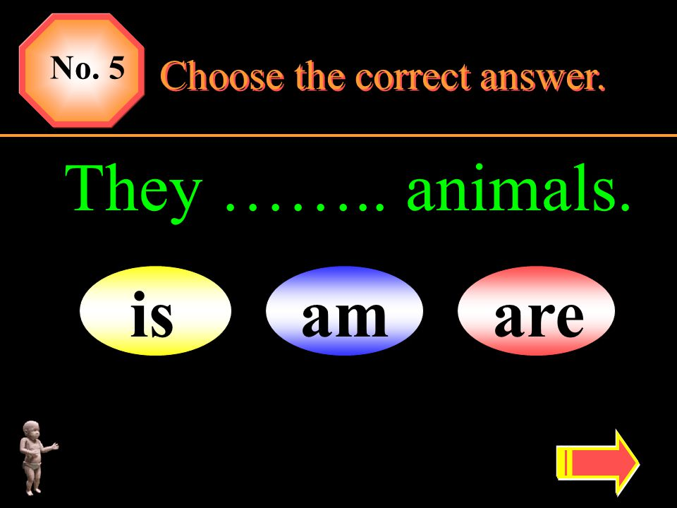 No. 5 Choose the correct answer. They …….. animals. is am are
