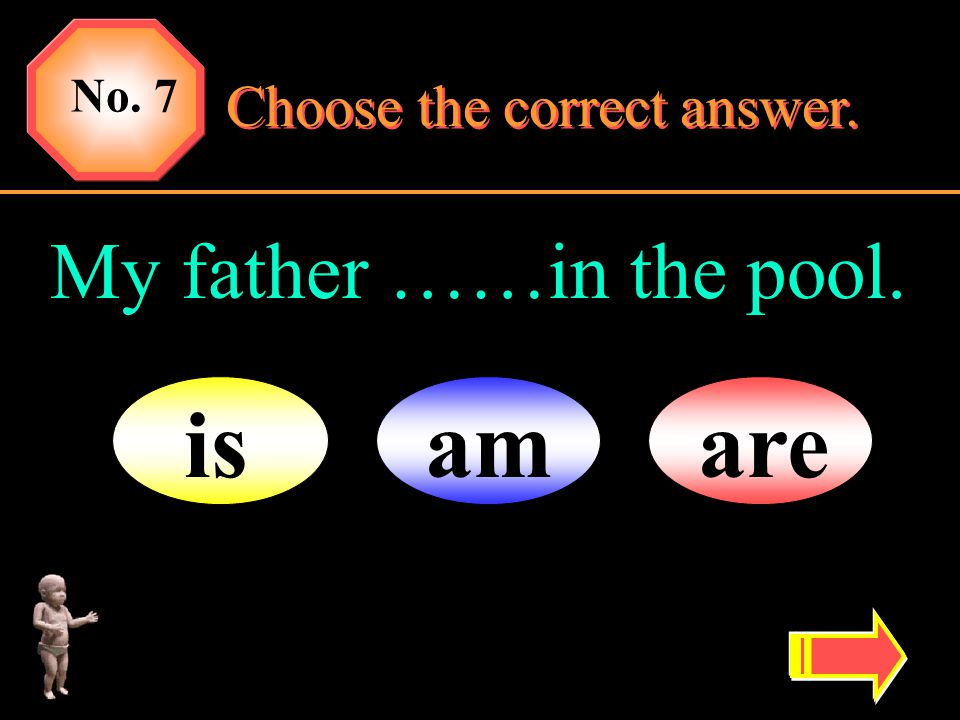 No. 7 Choose the correct answer. My father ……in the pool. is am are