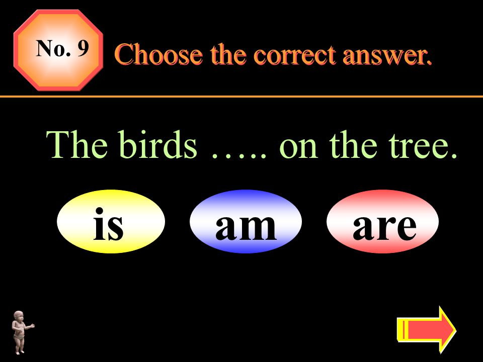 No. 9 Choose the correct answer. The birds ….. on the tree. is am are