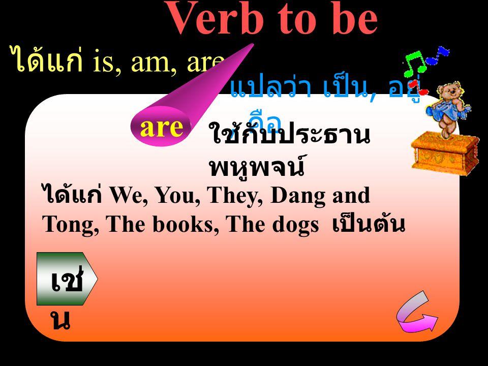 Verb to be ได้แก่ is, am, are are เช่น แปลว่า เป็น, อยู่, คือ