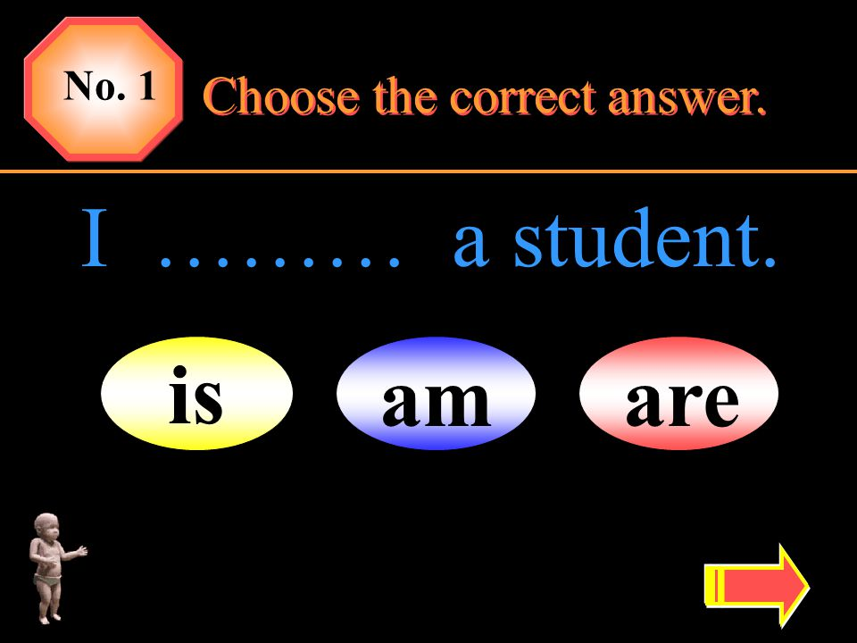 No. 1 Choose the correct answer. I ……… a student. is am are