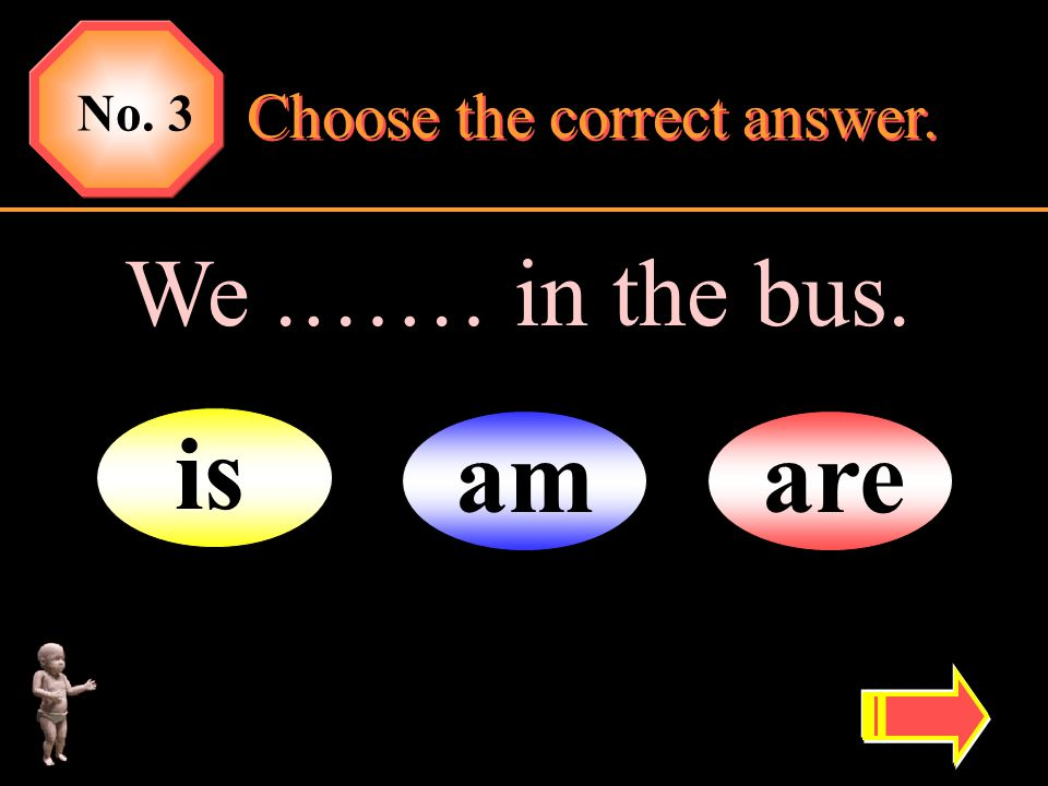 No. 3 Choose the correct answer. We .…… in the bus. is am are