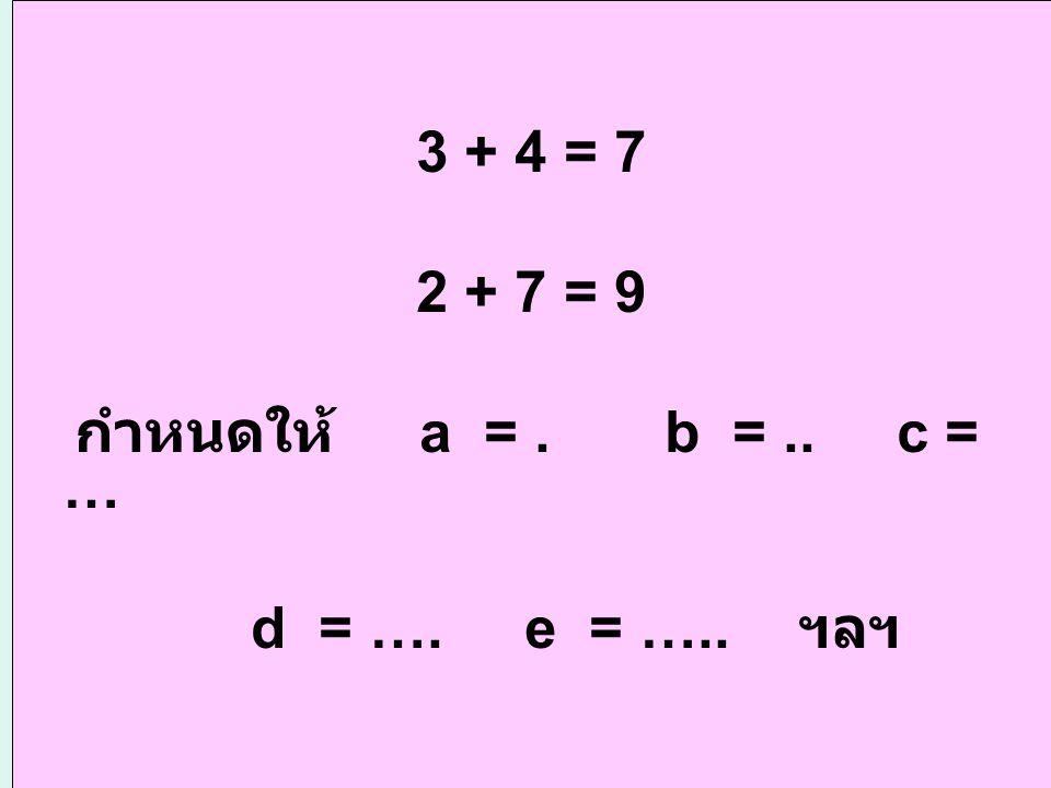 3 + 4 = 7 2 + 7 = 9 กำหนดให้ a = . b = .. c = … d = …. e = ….. ฯลฯ
