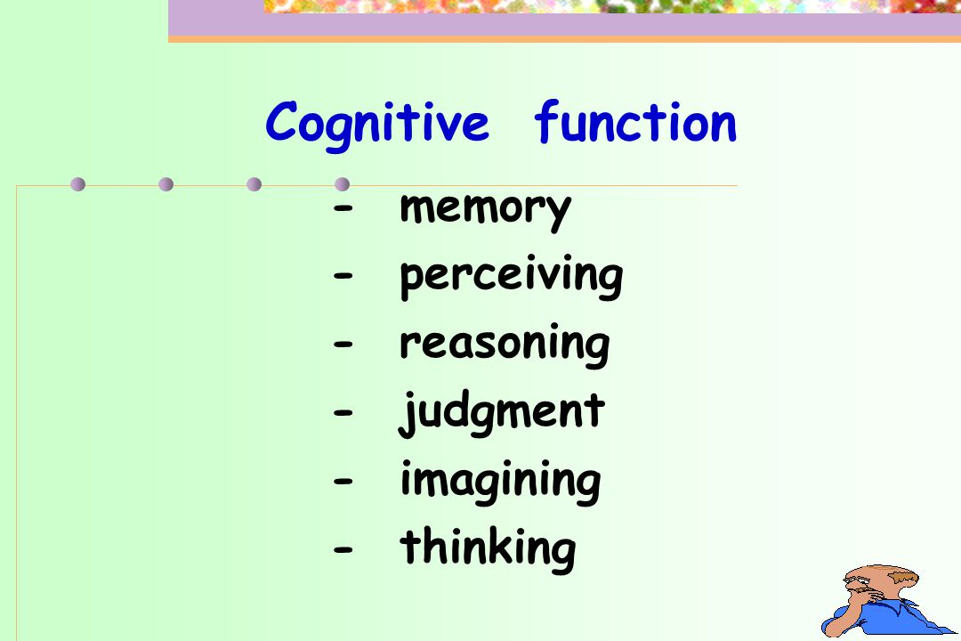 Cognitive function - memory - perceiving - reasoning - judgment