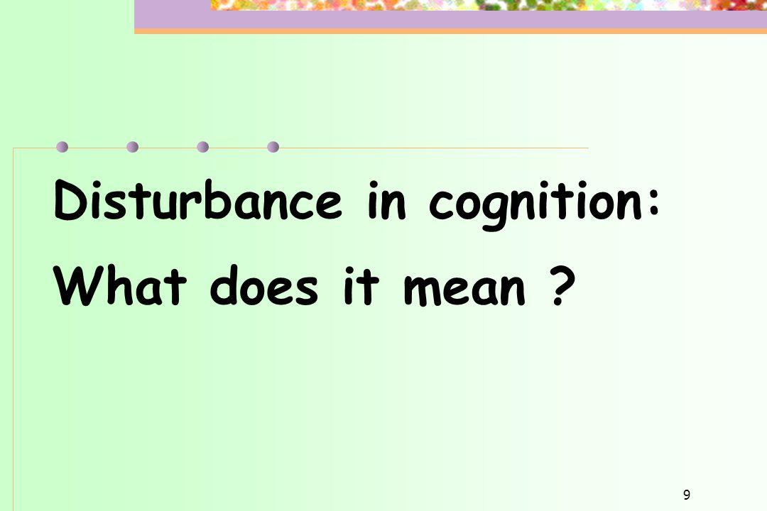 Disturbance in cognition: