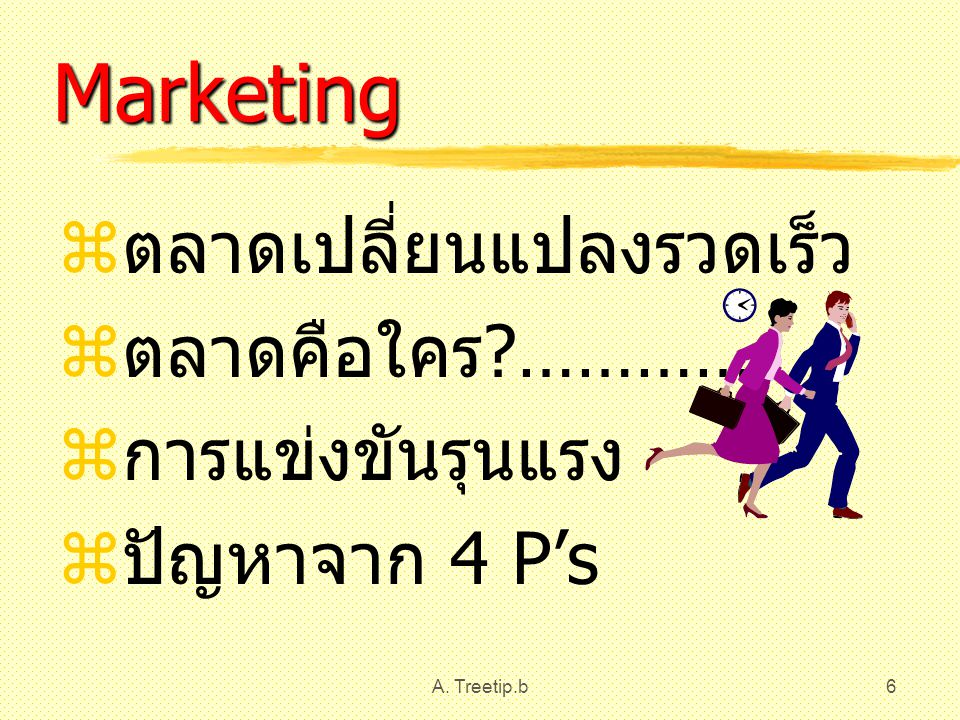 Marketing ตลาดเปลี่ยนแปลงรวดเร็ว ตลาดคือใคร ………… การแข่งขันรุนแรง