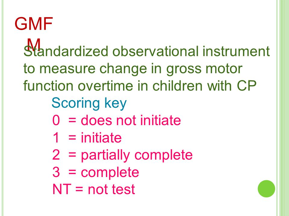 GMFM Standardized observational instrument to measure change in gross motor function overtime in children with CP.