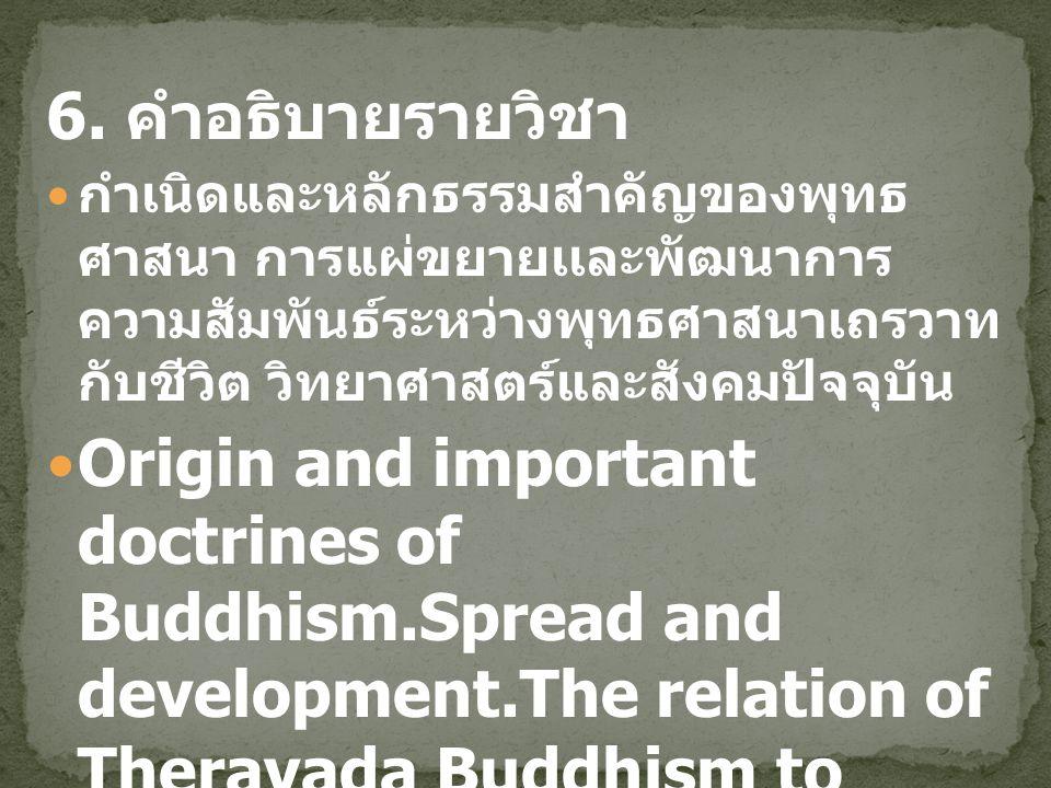 6. คำอธิบายรายวิชา กำเนิดและหลักธรรมสำคัญของพุทธศาสนา การแผ่ขยาย เเละพัฒนาการ ความสัมพันธ์ระหว่างพุทธศาสนาเถรวาท กับชีวิต วิทยาศาสตร์และสังคมปัจจุบัน.