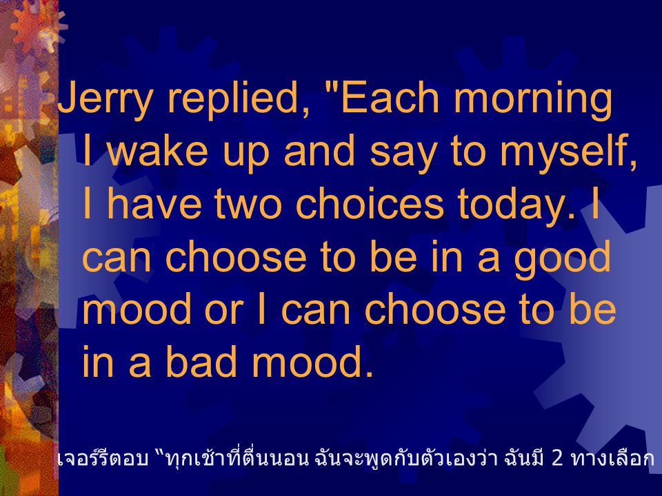 Jerry replied, Each morning I wake up and say to myself, I have two choices today. I can choose to be in a good mood or I can choose to be in a bad mood.