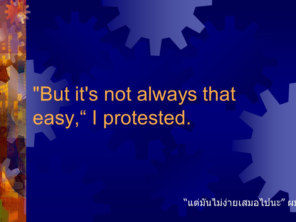 But it s not always that easy, I protested.