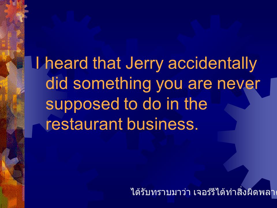 I heard that Jerry accidentally did something you are never supposed to do in the restaurant business.