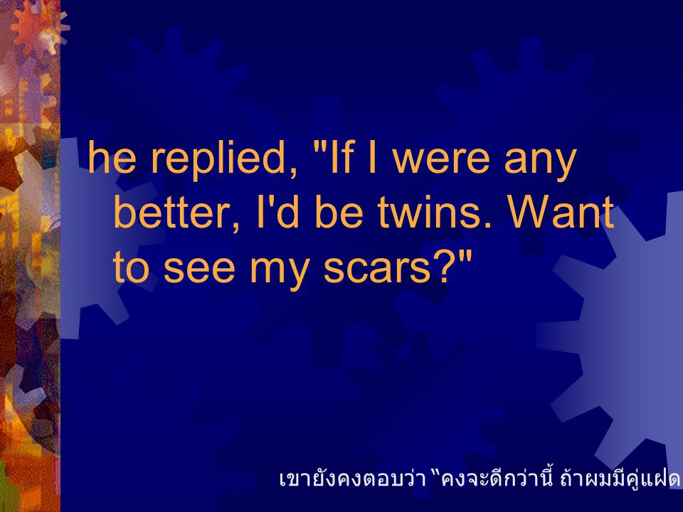 he replied, If I were any better, I d be twins. Want to see my scars