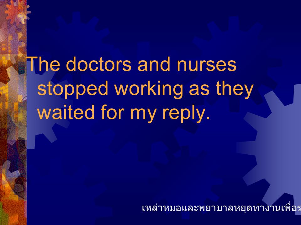 The doctors and nurses stopped working as they waited for my reply.