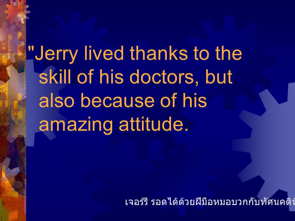 Jerry lived thanks to the skill of his doctors, but also because of his amazing attitude.