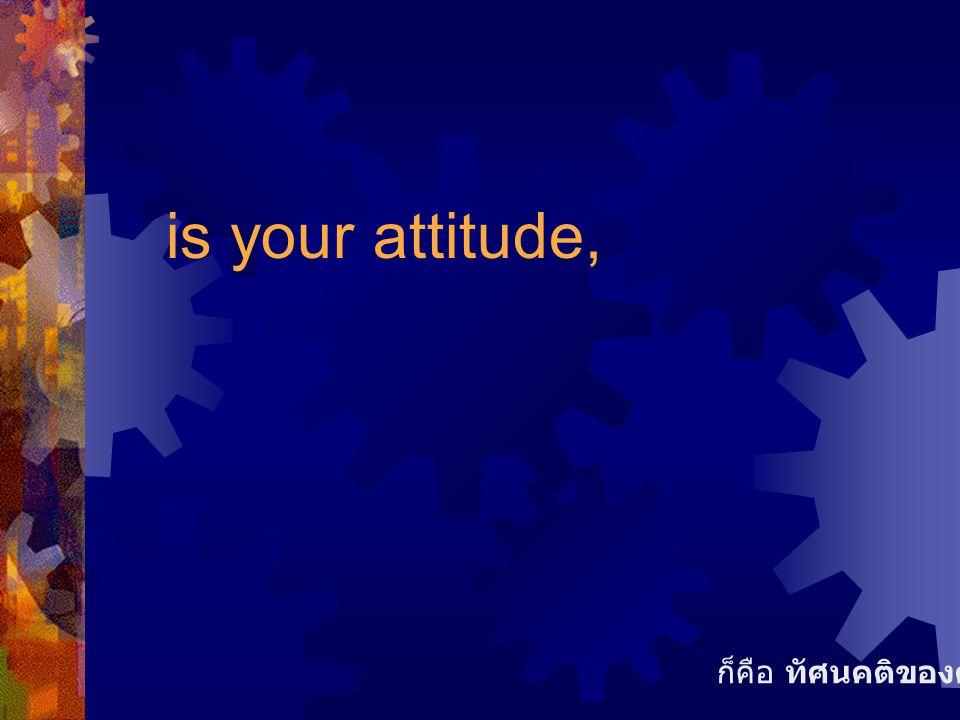 is your attitude, ก็คือ ทัศนคติของคุณ