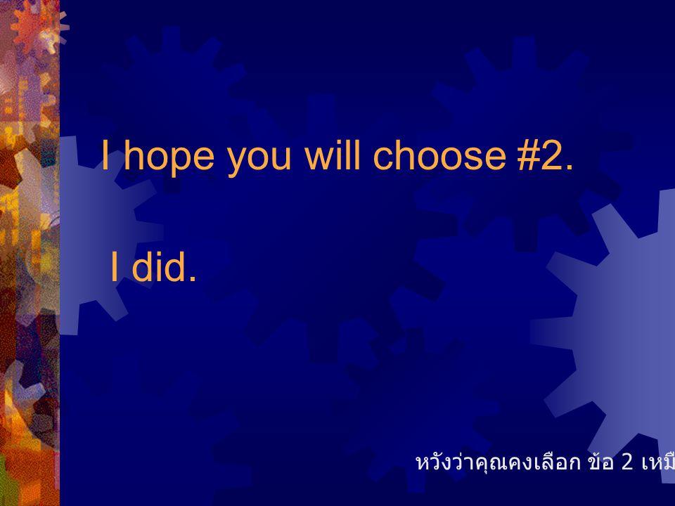 I hope you will choose #2. I did. หวังว่าคุณคงเลือก ข้อ 2 เหมือนกันเลย