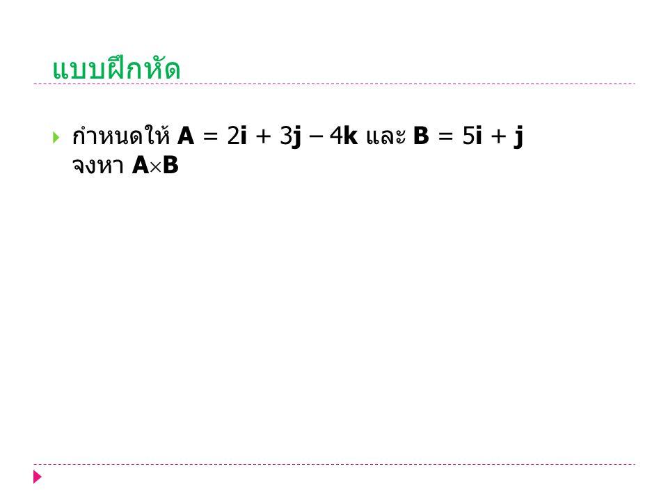 แบบฝึกหัด กำหนดให้ A = 2i + 3j – 4k และ B = 5i + j จงหา AB