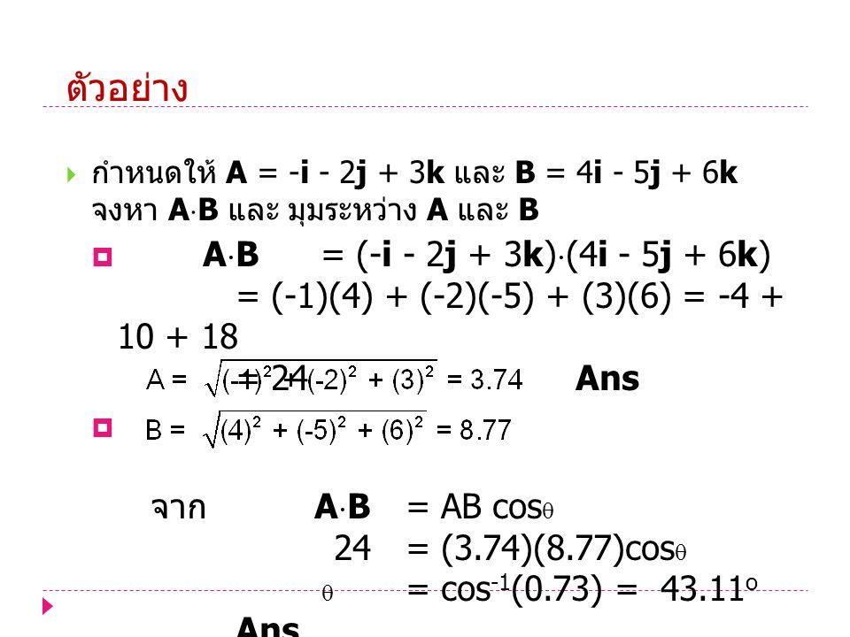 ตัวอย่าง กำหนดให้ A = -i - 2j + 3k และ B = 4i - 5j + 6k จงหา AB และ มุมระหว่าง A และ B.