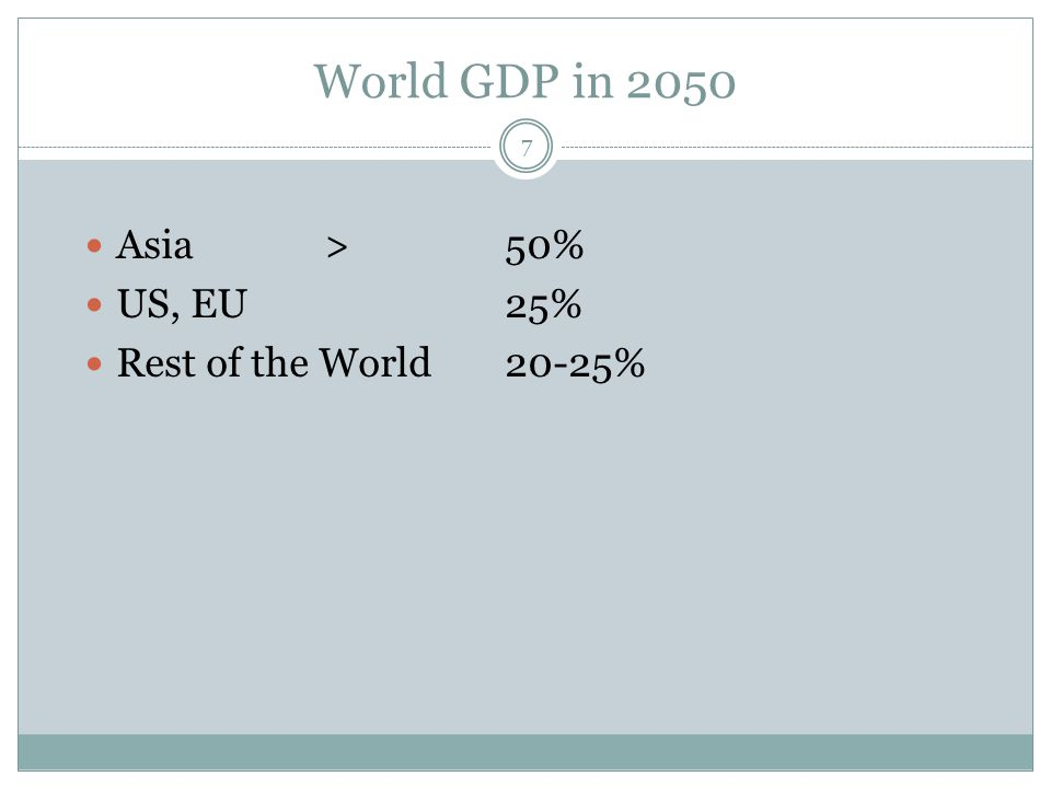 World GDP in 2050 Asia > 50% US, EU 25% Rest of the World 20-25%