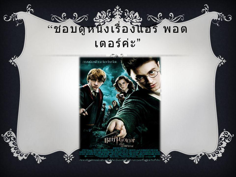 ชอบดูหนังเรื่องแฮรี่ พอตเตอร์ค่ะ