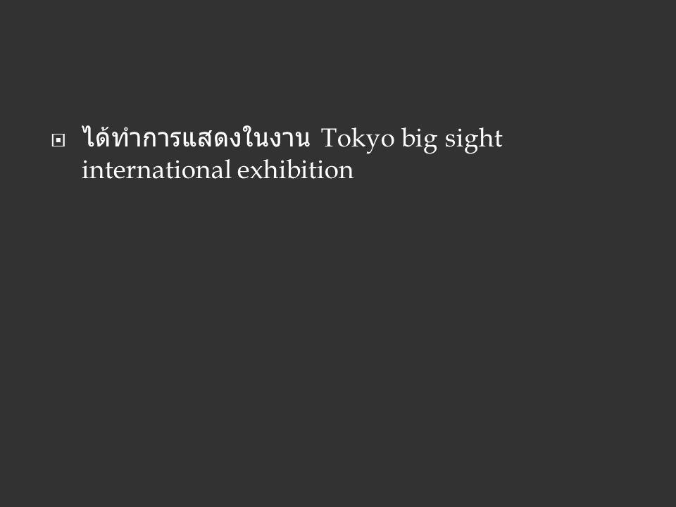 ได้ทำการแสดงในงาน Tokyo big sight international exhibition