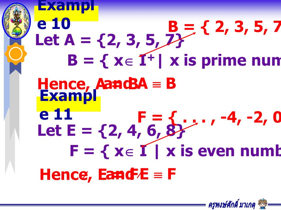 Example 10 B = { 2, 3, 5, 7} Let A = {2, 3, 5, 7} B = { x I+| x is prime numbers , x < 10} Hence, A = B.