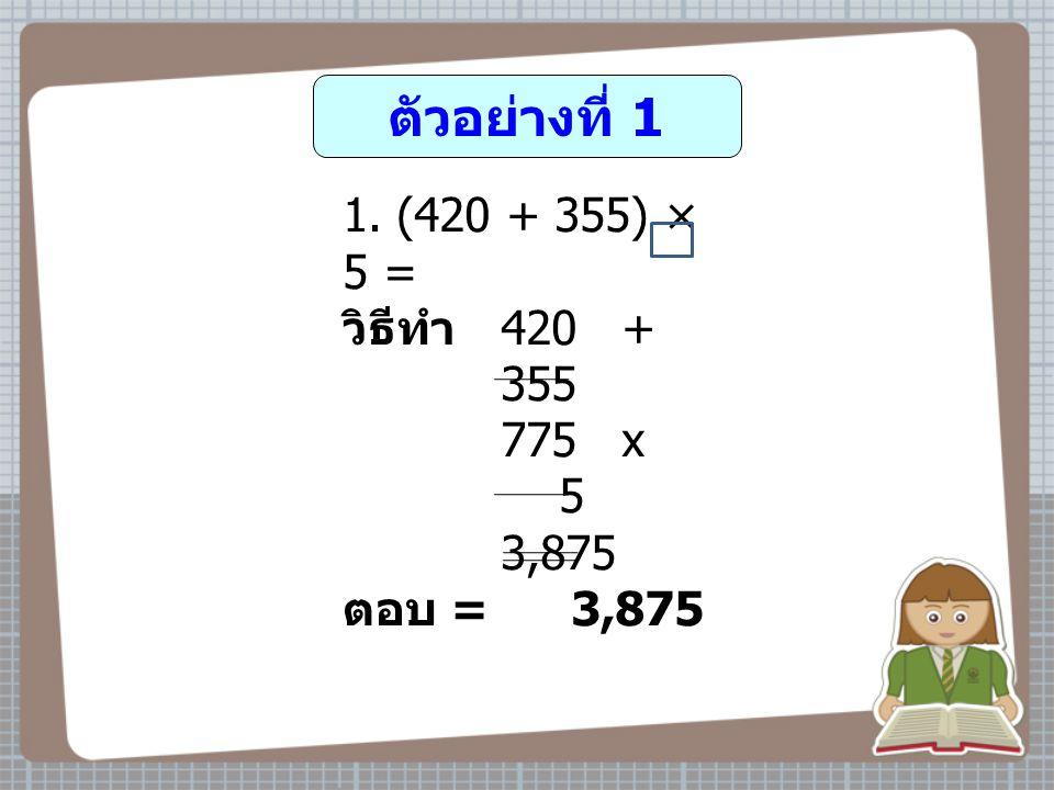 ตัวอย่างที่ 1 (420 + 355) × 5 = วิธีทำ 420 + 355 775 x 5 3,875 ตอบ = 3,875