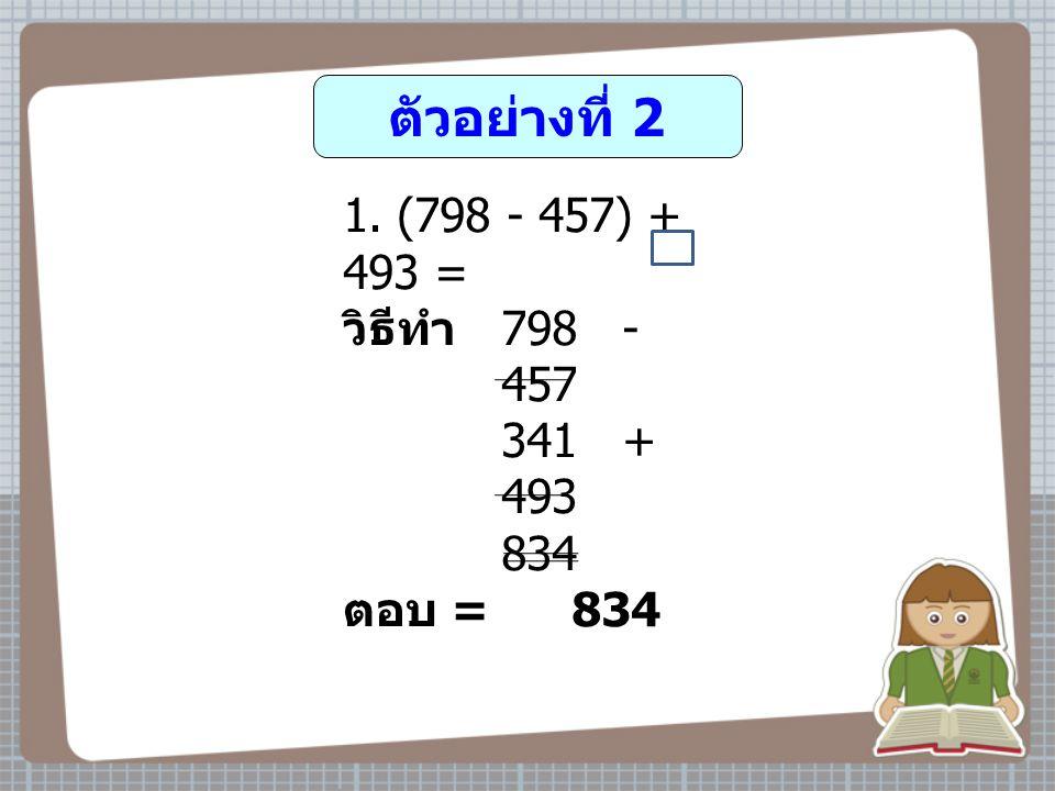 ตัวอย่างที่ 2 (798 - 457) + 493 = วิธีทำ 798 - 457 341 + 493 834 ตอบ = 834