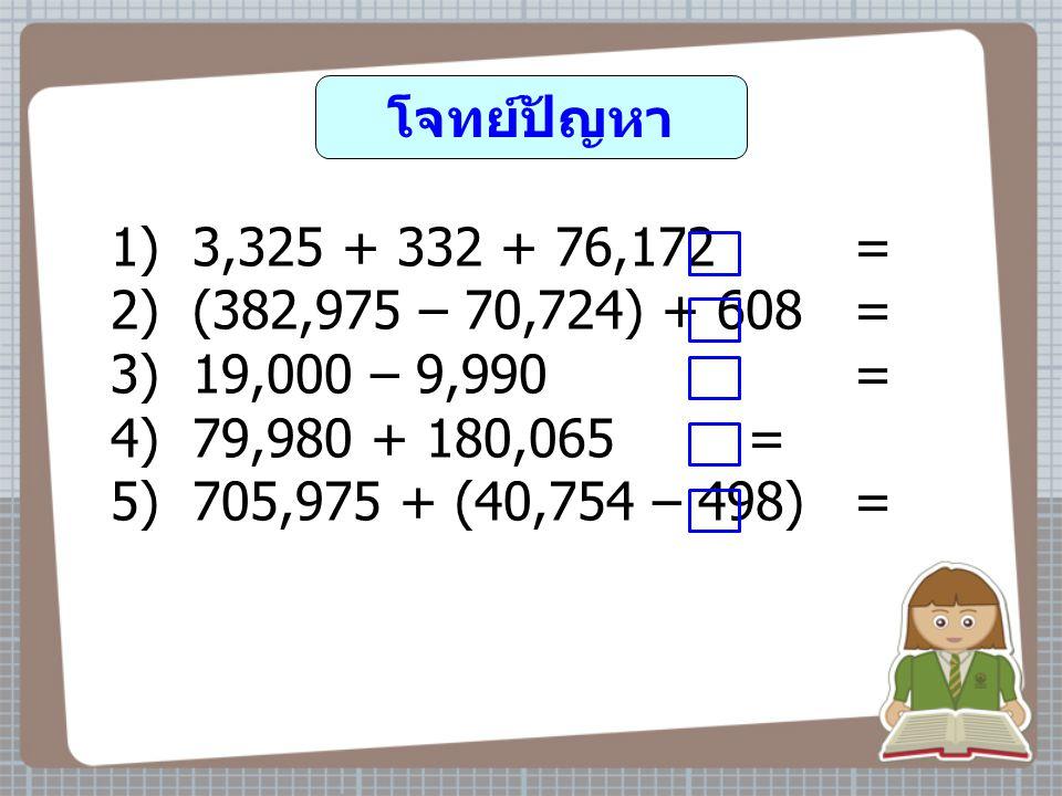 โจทย์ปัญหา 1) 3,325 + 332 + 76,172 = 2) (382,975 – 70,724) + 608 = 3) 19,000 – 9,990 =