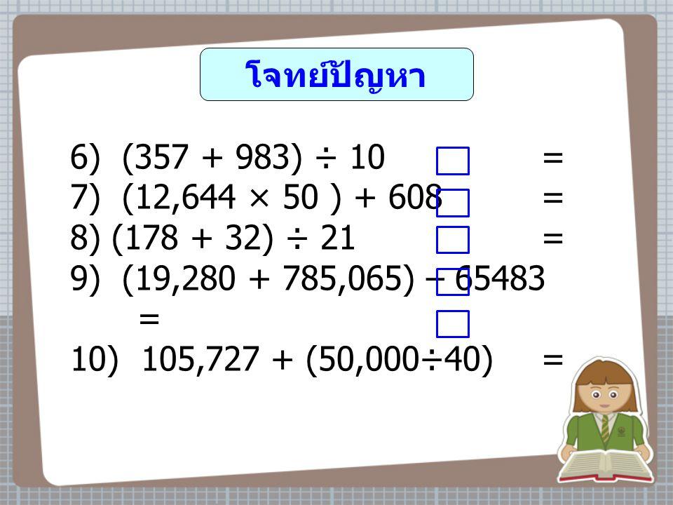โจทย์ปัญหา 6) (357 + 983) ÷ 10 = 7) (12,644 × 50 ) + 608 = 8) (178 + 32) ÷ 21 = 9) (19,280 + 785,065) – 65483 =