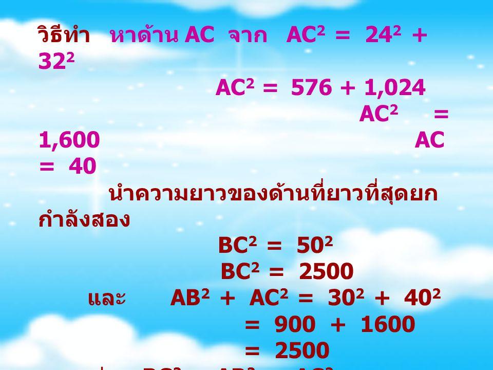 วิธีทำ หาด้าน AC จาก AC2 = 242 + 322. AC2 = 576 + 1,024. AC2. = 1,600